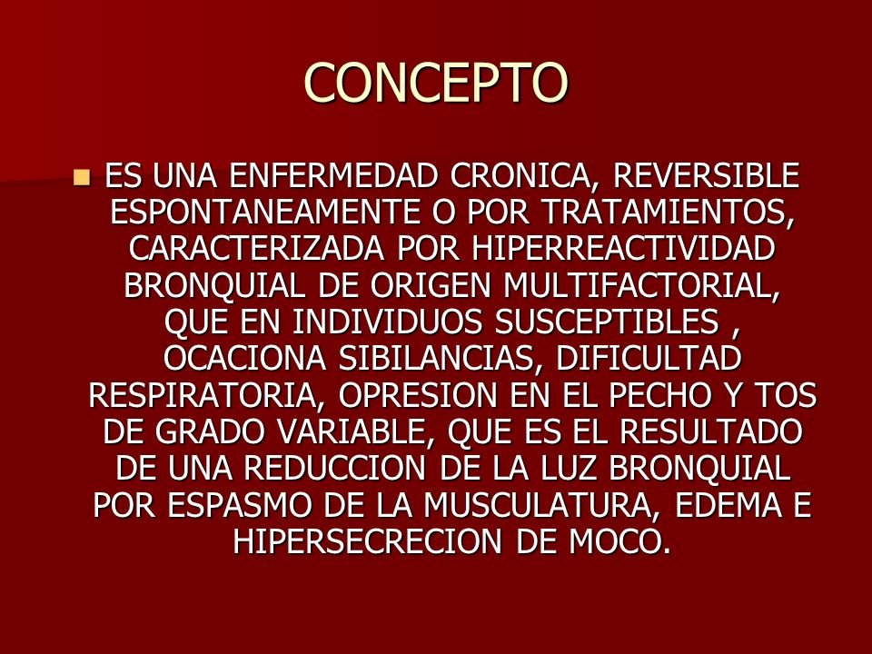 CONCEPTO ES UNA ENFERMEDAD CRONICA, REVERSIBLE ESPONTANEAMENTE O POR TRATAMIENTOS, CARACTERIZADA POR HIPERREACTIVIDAD BRONQUIAL DE ORIGEN MULTIFACTORI
