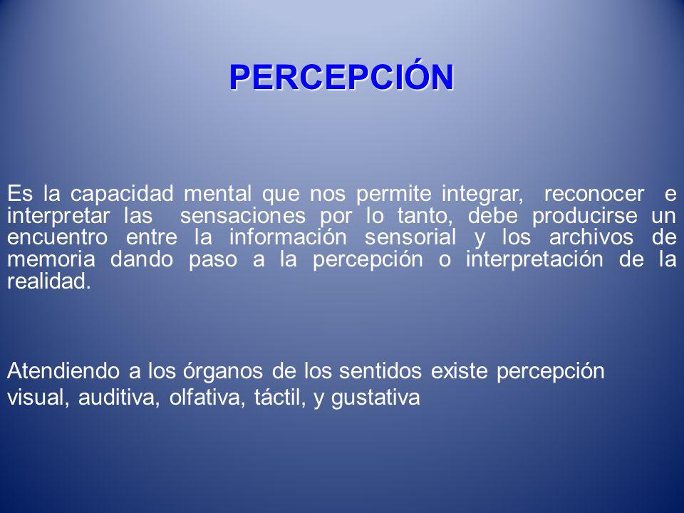 PERCEPCIÓN Es la capacidad mental que nos permite integrar, reconocer e interpretar las sensaciones por lo tanto, debe producirse un encuentro entre l