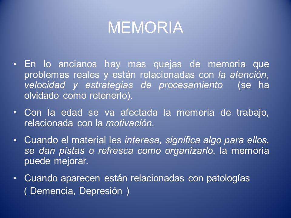 MEMORIA En lo ancianos hay mas quejas de memoria que problemas reales y están relacionadas con la atención, velocidad y estrategias de procesamiento (