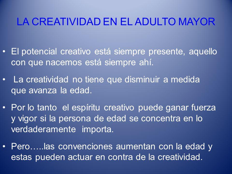LA CREATIVIDAD EN EL ADULTO MAYOR El potencial creativo está siempre presente, aquello con que nacemos está siempre ahí. La creatividad no tiene que d