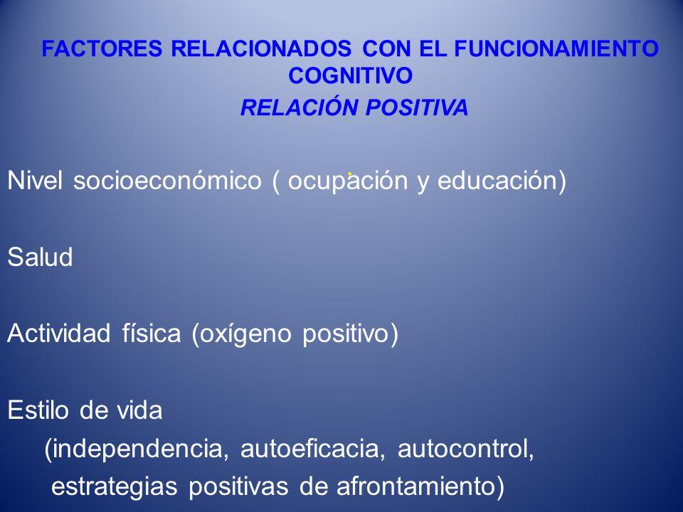 FACTORES RELACIONADOS CON EL FUNCIONAMIENTO COGNITIVO RELACIÓN POSITIVA. Nivel socioeconómico ( ocupación y educación) Salud Actividad física (oxígeno