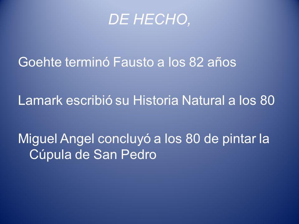 DE HECHO, Goehte terminó Fausto a los 82 años Lamark escribió su Historia Natural a los 80 Miguel Angel concluyó a los 80 de pintar la Cúpula de San P