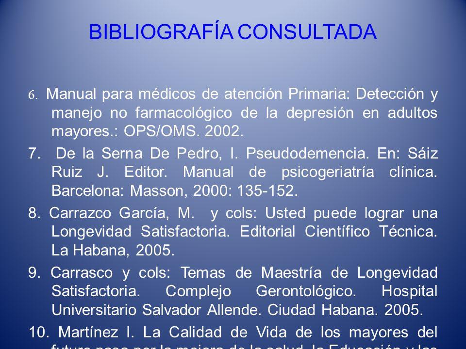BIBLIOGRAFÍA CONSULTADA 6. Manual para médicos de atención Primaria: Detección y manejo no farmacológico de la depresión en adultos mayores.: OPS/OMS.