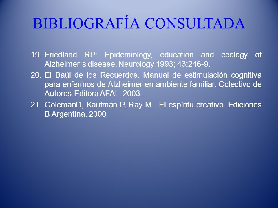 BIBLIOGRAFÍA CONSULTADA 19.Friedland RP: Epidemiology, education and ecology of Alzheimer´s disease. Neurology 1993; 43:246-9. 20.El Baúl de los Recue
