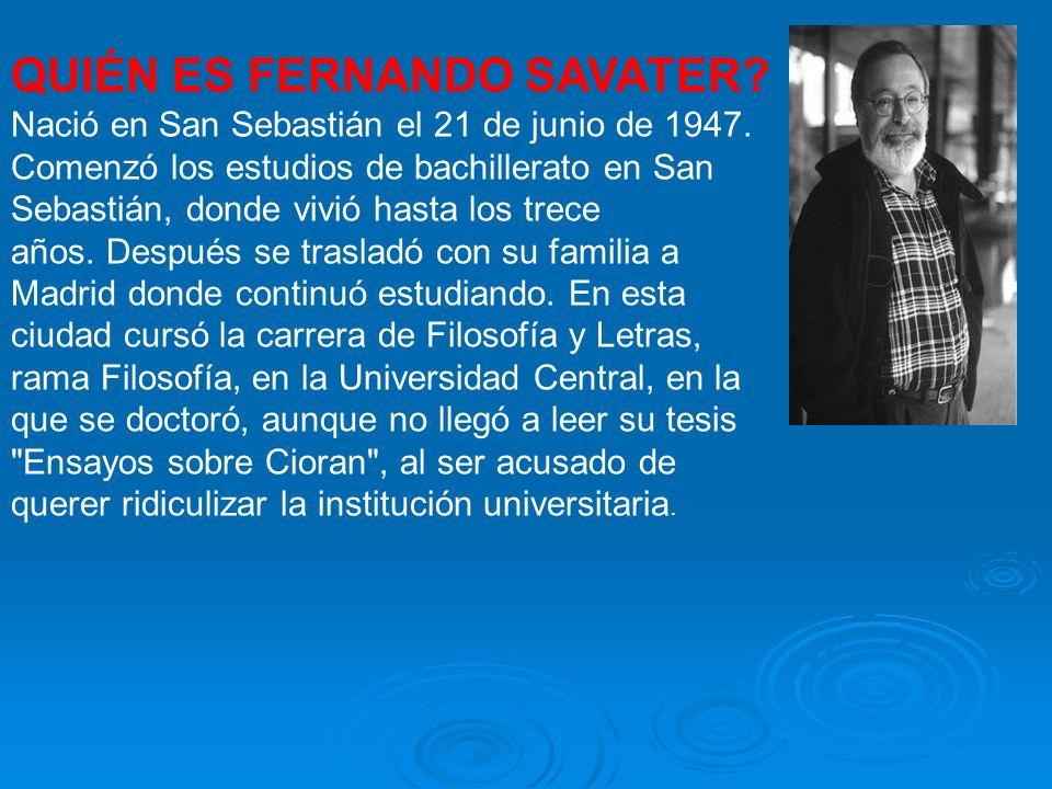 QUIÉN ES FERNANDO SAVATER? Nació en San Sebastián el 21 de junio de 1947. Comenzó los estudios de bachillerato en San Sebastián, donde vivió hasta los