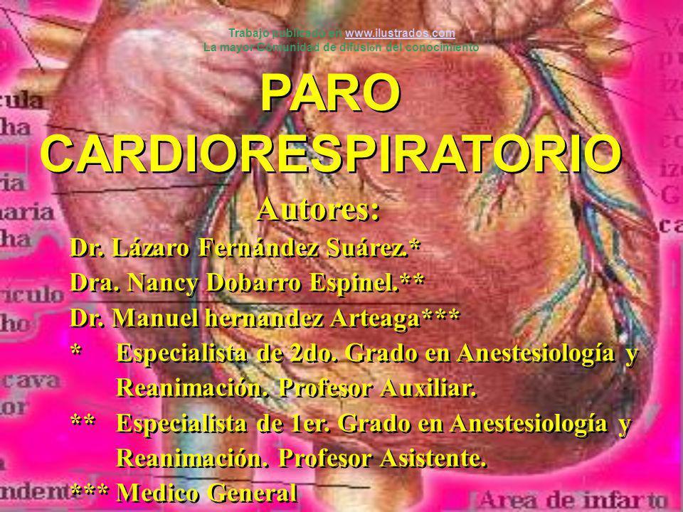 PARO CARDIORESPIRATORIO Autores: Dr. Lázaro Fernández Suárez.* Dra. Nancy Dobarro Espinel.** Dr. Manuel hernandez Arteaga*** * Especialista de 2do. Gr