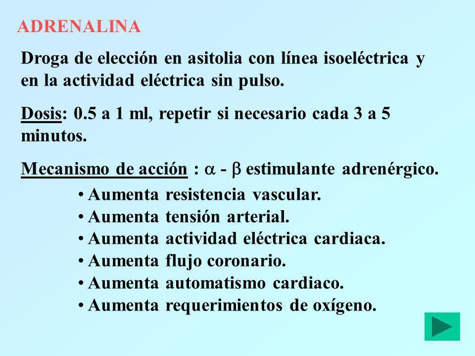 ADRENALINA Droga de elección en asitolia con línea isoeléctrica y en la actividad eléctrica sin pulso. Dosis: 0.5 a 1 ml, repetir si necesario cada 3