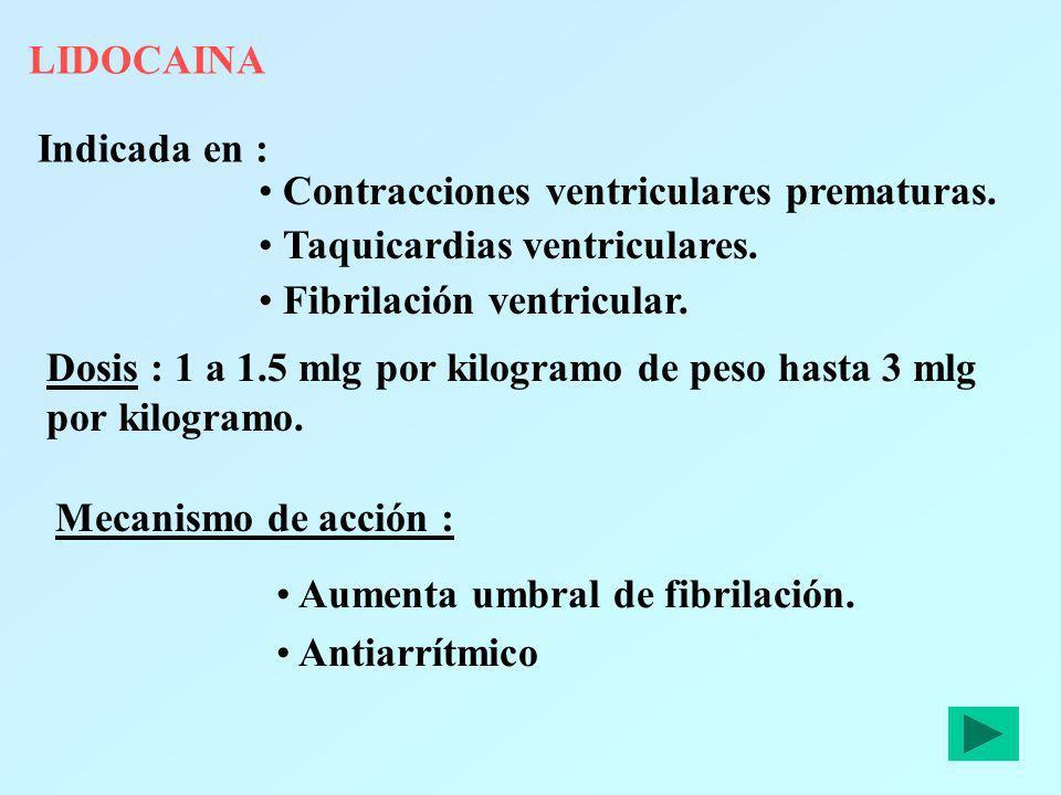 LIDOCAINA Indicada en : Contracciones ventriculares prematuras. Taquicardias ventriculares. Fibrilación ventricular. Dosis : 1 a 1.5 mlg por kilogramo
