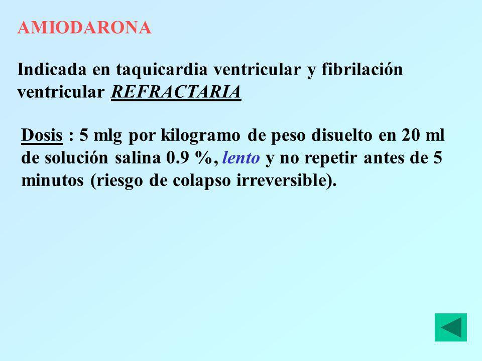 AMIODARONA Indicada en taquicardia ventricular y fibrilación ventricular REFRACTARIA Dosis : 5 mlg por kilogramo de peso disuelto en 20 ml de solución
