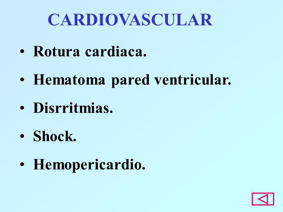 CARDIOVASCULAR Rotura cardiaca. Hematoma pared ventricular. Disrritmias. Shock. Hemopericardio.