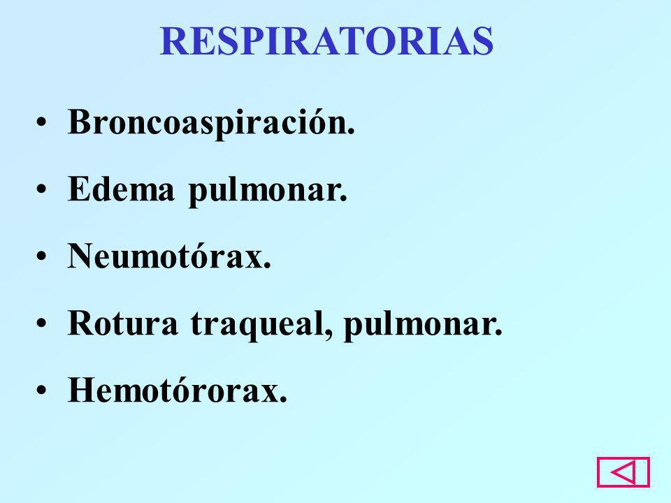 RESPIRATORIAS Broncoaspiración. Edema pulmonar. Neumotórax. Rotura traqueal, pulmonar. Hemotórorax.
