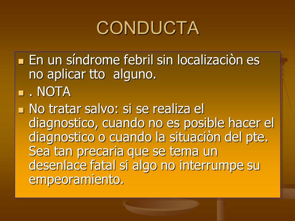 CONDUCTA En un síndrome febril sin localizaciòn es no aplicar tto alguno. En un síndrome febril sin localizaciòn es no aplicar tto alguno.. NOTA. NOTA