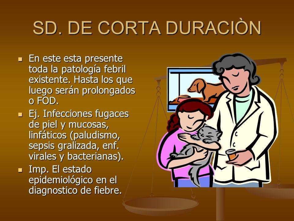SD. DE CORTA DURACIÒN En este esta presente toda la patología febril existente. Hasta los que luego serán prolongados o FOD. En este esta presente tod
