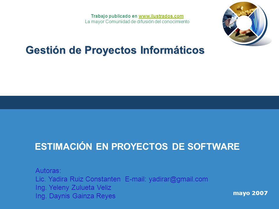 mayo 2007 Gestión de Proyectos Informáticos ESTIMACIÓN EN PROYECTOS DE SOFTWARE Autoras: Lic. Yadira Ruiz Constanten E-mail: yadirar@gmail.com Ing. Ye