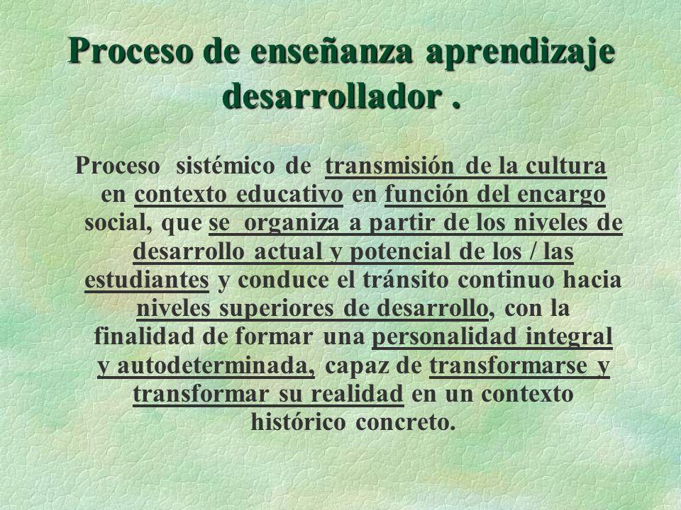 Proceso de enseñanza aprendizaje desarrollador. Proceso sistémico de transmisión de la cultura en contexto educativo en función del encargo social, qu
