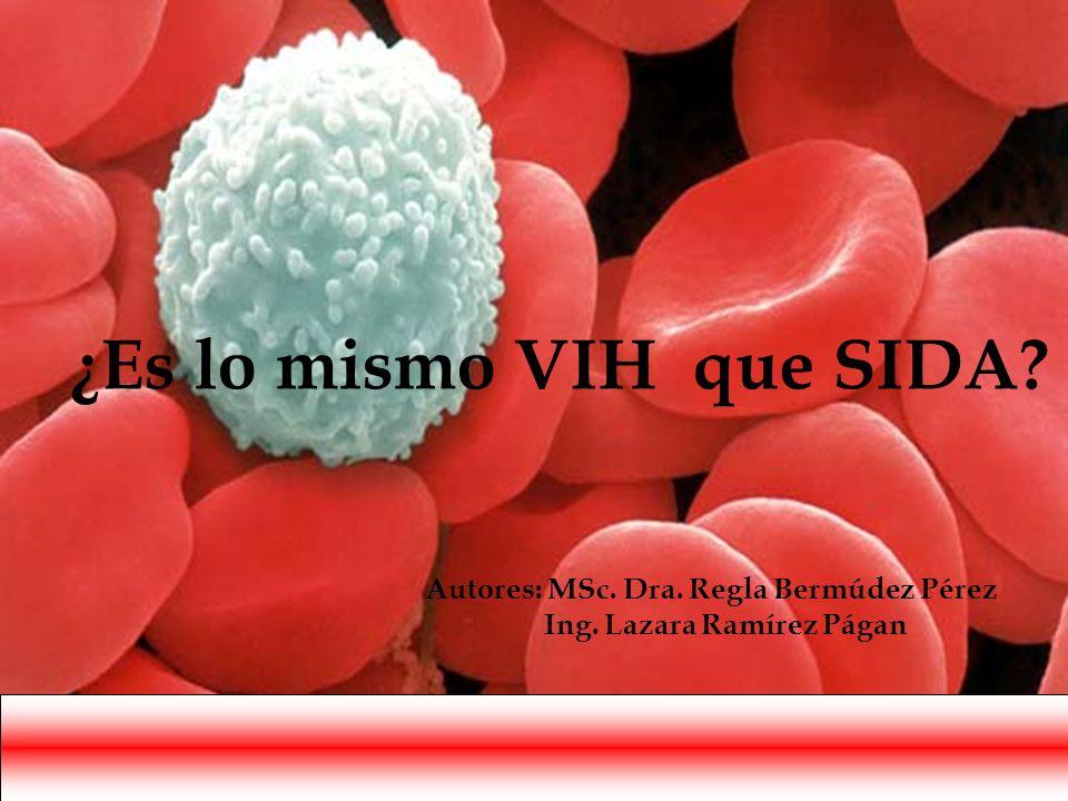 ¿Es lo mismo VIH que SIDA? Autores: MSc. Dra. Regla Bermúdez Pérez Ing. Lazara Ramírez Págan