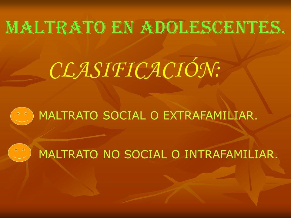 MALTRATO EN ADOLESCENTES. CLASIFICACIÓN: MALTRATO SOCIAL O EXTRAFAMILIAR. MALTRATO NO SOCIAL O INTRAFAMILIAR.