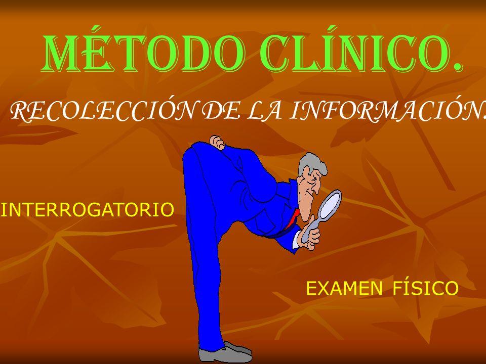 MÉTODO CLÍNICO. RECOLECCIÓN DE LA INFORMACIÓN. INTERROGATORIO EXAMEN FÍSICO
