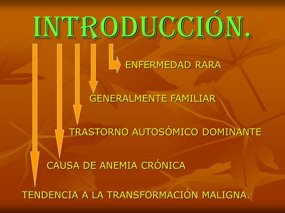 INTRODUCCIÓN. ENFERMEDAD RARA GENERALMENTE FAMILIAR TRASTORNO AUTOSÓMICO DOMINANTE TENDENCIA A LA TRANSFORMACIÓN MALIGNA. CAUSA DE ANEMIA CRÓNICA
