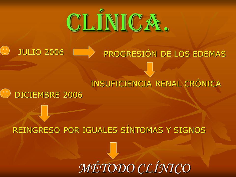 CLÍNICA. JULIO 2006 PROGRESIÓN DE LOS EDEMAS INSUFICIENCIA RENAL CRÓNICA DICIEMBRE 2006 REINGRESO POR IGUALES SÍNTOMAS Y SIGNOS MÉTODO CLÍNICO