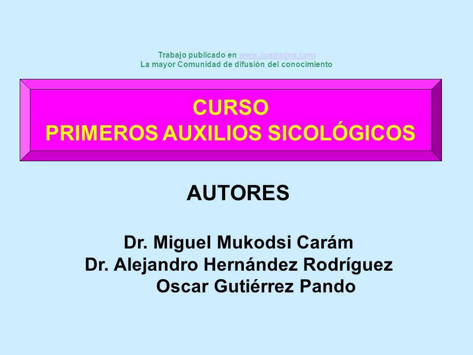 CURSO PRIMEROS AUXILIOS SICOLÓGICOS AUTORES Dr. Miguel Mukodsi Carám Dr. Alejandro Hernández Rodríguez Oscar Gutiérrez Pando Trabajo publicado en www.