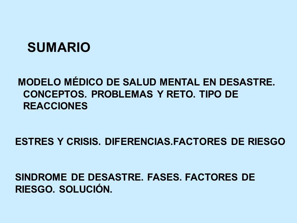 SUMARIO MODELO MÉDICO DE SALUD MENTAL EN DESASTRE. CONCEPTOS. PROBLEMAS Y RETO. TIPO DE REACCIONES ESTRES Y CRISIS. DIFERENCIAS.FACTORES DE RIESGO SIN