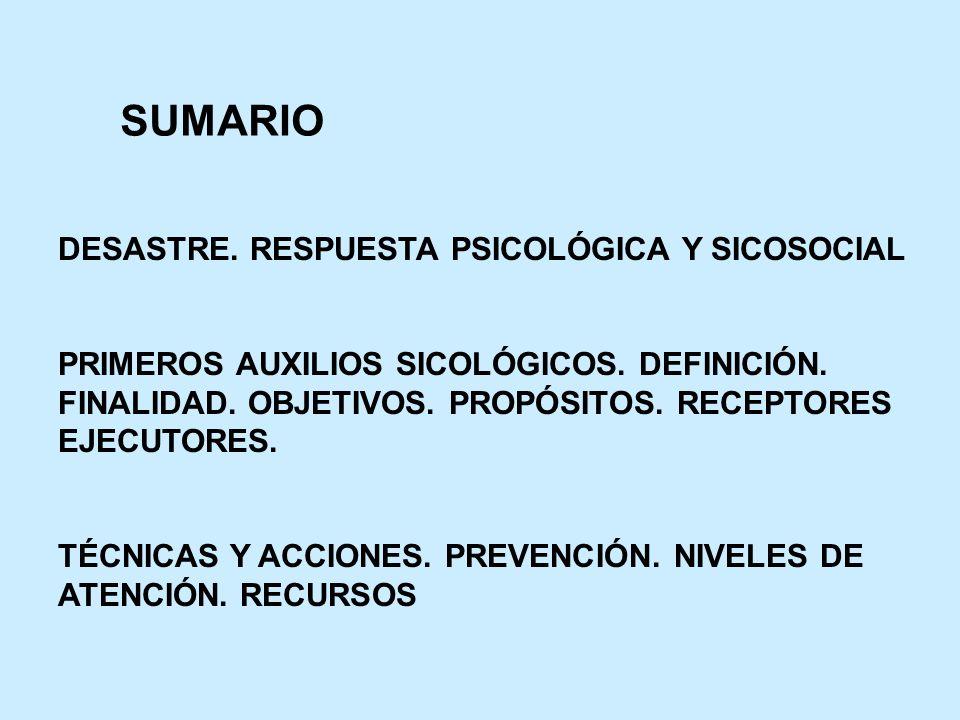 SUMARIO DESASTRE. RESPUESTA PSICOLÓGICA Y SICOSOCIAL PRIMEROS AUXILIOS SICOLÓGICOS. DEFINICIÓN. FINALIDAD. OBJETIVOS. PROPÓSITOS. RECEPTORES EJECUTORE