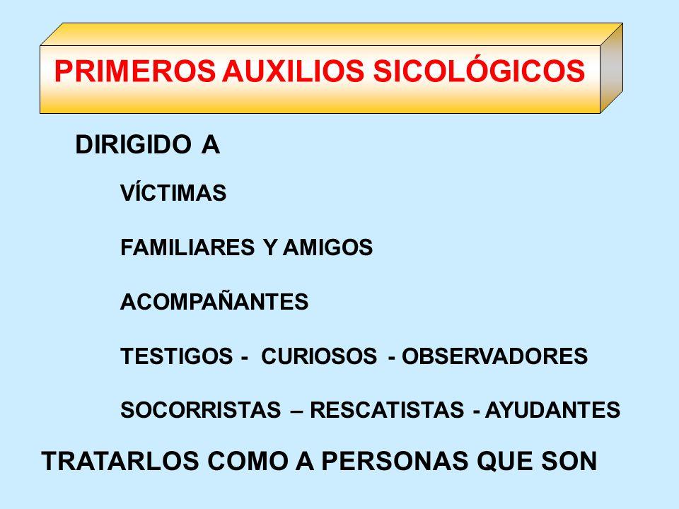 VÍCTIMAS FAMILIARES Y AMIGOS ACOMPAÑANTES TESTIGOS - CURIOSOS - OBSERVADORES SOCORRISTAS – RESCATISTAS - AYUDANTES TRATARLOS COMO A PERSONAS QUE SON D