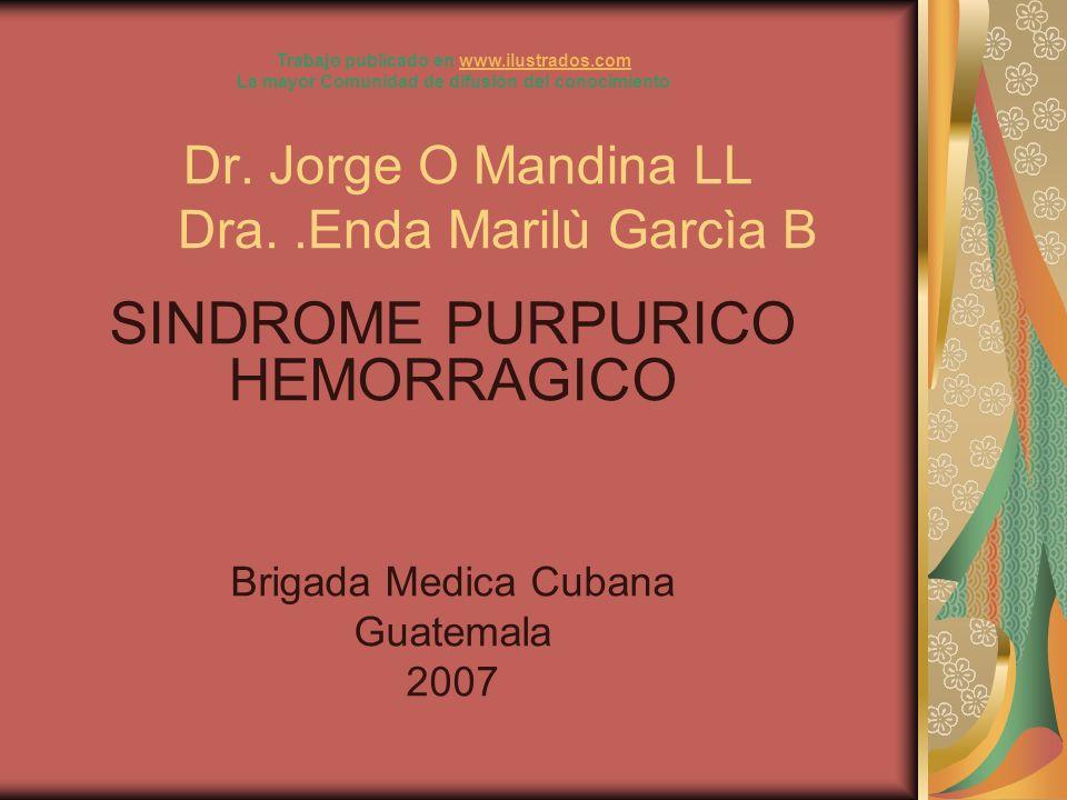 Dr. Jorge O Mandina LL Dra..Enda Marilù Garcìa B SINDROME PURPURICO HEMORRAGICO Brigada Medica Cubana Guatemala 2007 Trabajo publicado en www.ilustrad