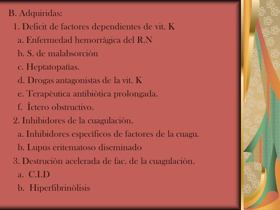 B. Adquiridas: 1. Deficit de factores dependientes de vit. K a. Enfermedad hemorràgica del R.N b. S. de malabsorciòn c. Heptatopatìas. d. Drogas antag