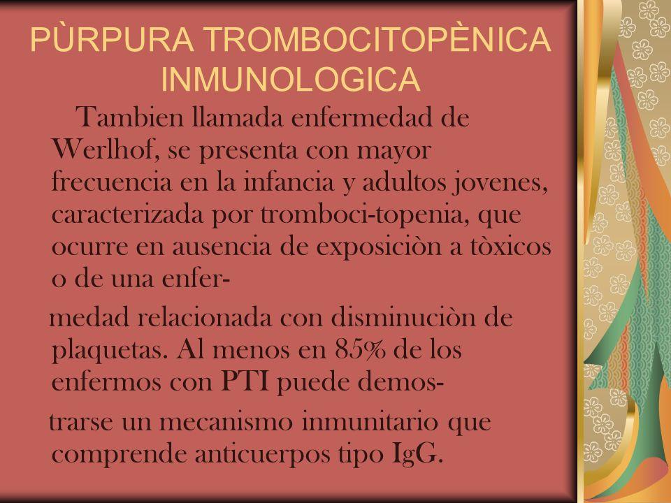 PÙRPURA TROMBOCITOPÈNICA INMUNOLOGICA Tambien llamada enfermedad de Werlhof, se presenta con mayor frecuencia en la infancia y adultos jovenes, caract