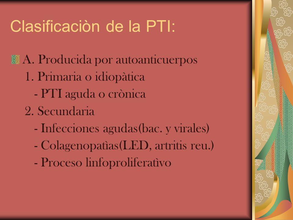 Clasificaciòn de la PTI: A. Producida por autoanticuerpos 1. Primaria o idiopàtica - PTI aguda o crònica 2. Secundaria - Infecciones agudas(bac. y vir
