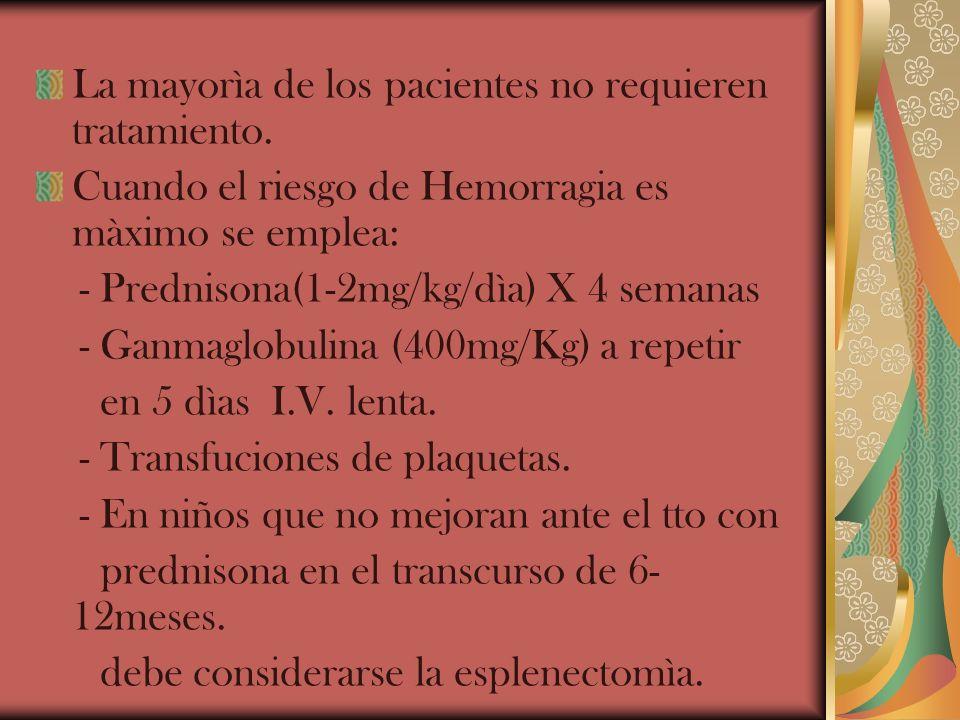 La mayorìa de los pacientes no requieren tratamiento. Cuando el riesgo de Hemorragia es màximo se emplea: - Prednisona(1-2mg/kg/dìa) X 4 semanas - Gan