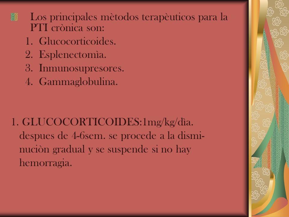 Los principales mètodos terapèuticos para la PTI crònica son: 1. Glucocorticoides. 2. Esplenectomìa. 3. Inmunosupresores. 4. Gammaglobulina. 1. GLUCOC