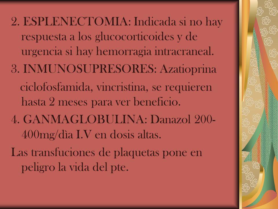 2. ESPLENECTOMIA: Indicada si no hay respuesta a los glucocorticoides y de urgencia si hay hemorragia intracraneal. 3. INMUNOSUPRESORES: Azatioprina c