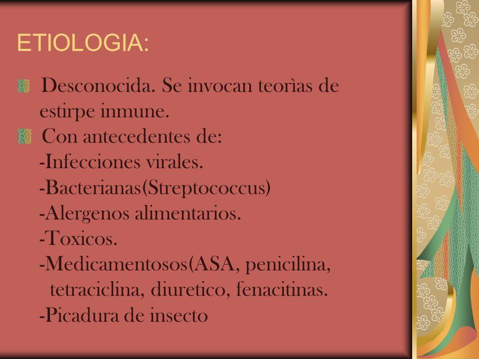 ETIOLOGIA: Desconocida. Se invocan teorìas de estirpe inmune. Con antecedentes de: -Infecciones virales. -Bacterianas(Streptococcus) -Alergenos alimen