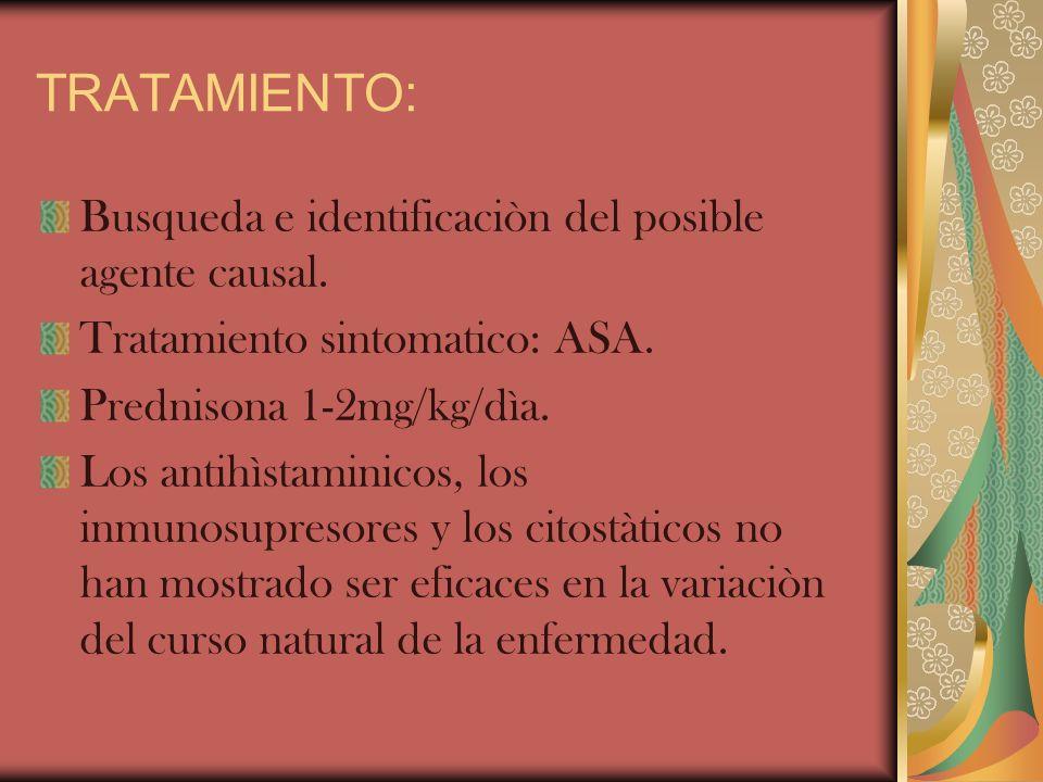 TRATAMIENTO: Busqueda e identificaciòn del posible agente causal. Tratamiento sintomatico: ASA. Prednisona 1-2mg/kg/dìa. Los antihìstaminicos, los inm