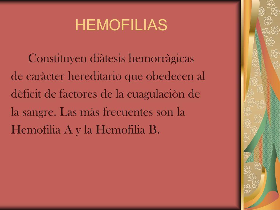 HEMOFILIAS Constituyen diàtesis hemorràgicas de caràcter hereditario que obedecen al dèficit de factores de la cuagulaciòn de la sangre. Las màs frecu