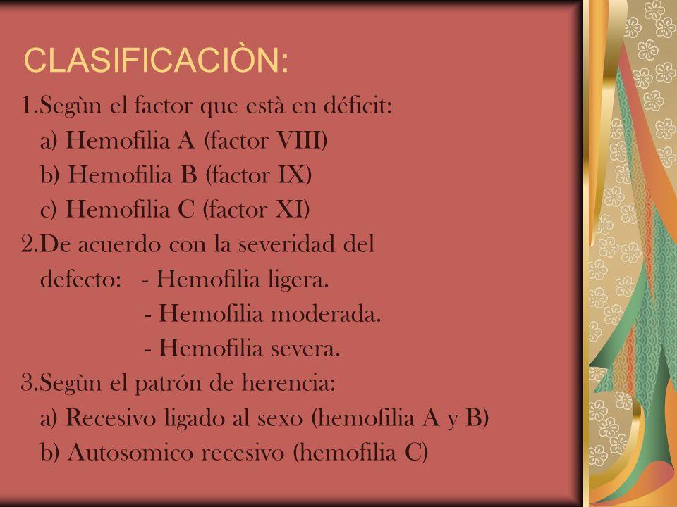 CLASIFICACIÒN: 1.Segùn el factor que està en déficit: a) Hemofilia A (factor VIII) b) Hemofilia B (factor IX) c) Hemofilia C (factor XI) 2.De acuerdo
