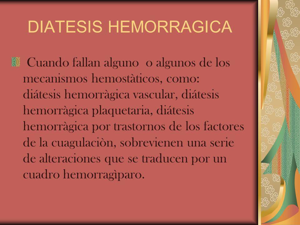 DIATESIS HEMORRAGICA Cuando fallan alguno o algunos de los mecanismos hemostàticos, como: diátesis hemorràgica vascular, diátesis hemorràgica plaqueta