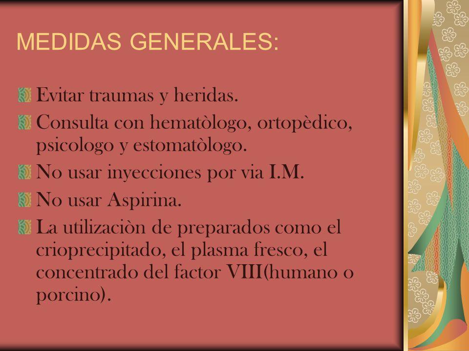 MEDIDAS GENERALES: Evitar traumas y heridas. Consulta con hematòlogo, ortopèdico, psicologo y estomatòlogo. No usar inyecciones por via I.M. No usar A