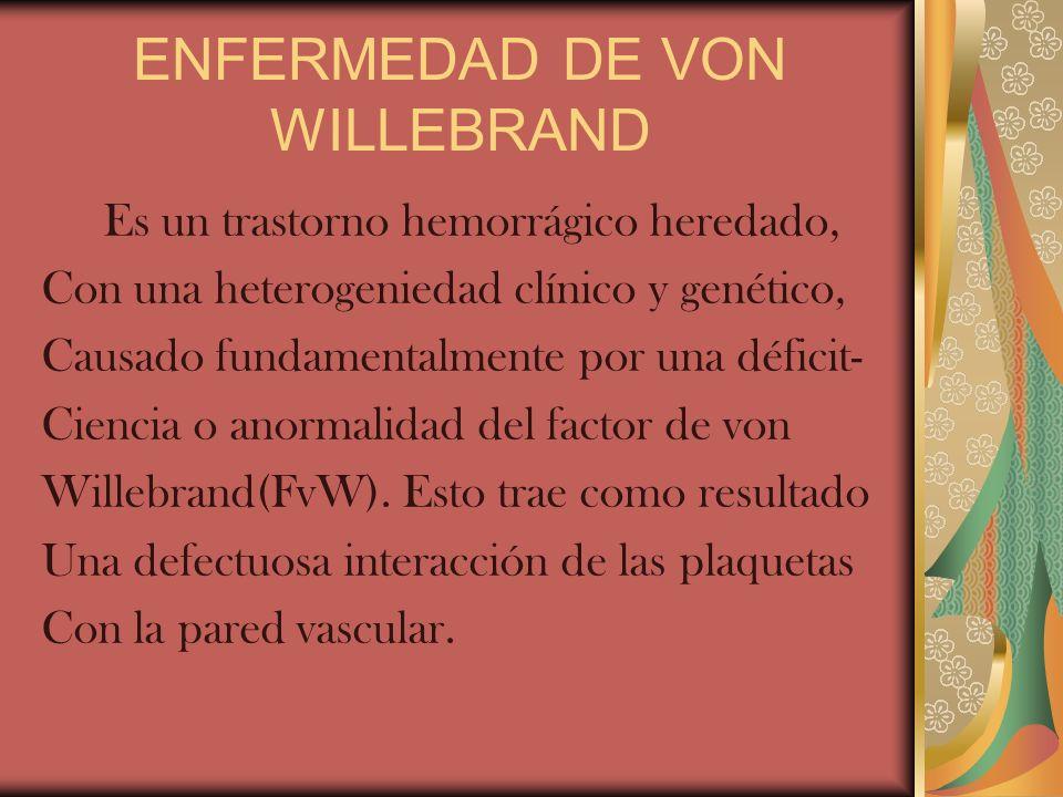 ENFERMEDAD DE VON WILLEBRAND Es un trastorno hemorrágico heredado, Con una heterogeniedad clínico y genético, Causado fundamentalmente por una déficit