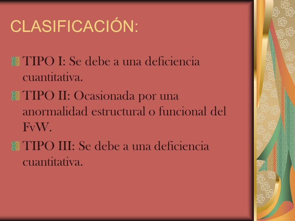 CLASIFICACIÓN: TIPO I: Se debe a una deficiencia cuantitativa. TIPO II: Ocasionada por una anormalidad estructural o funcional del FvW. TIPO III: Se d