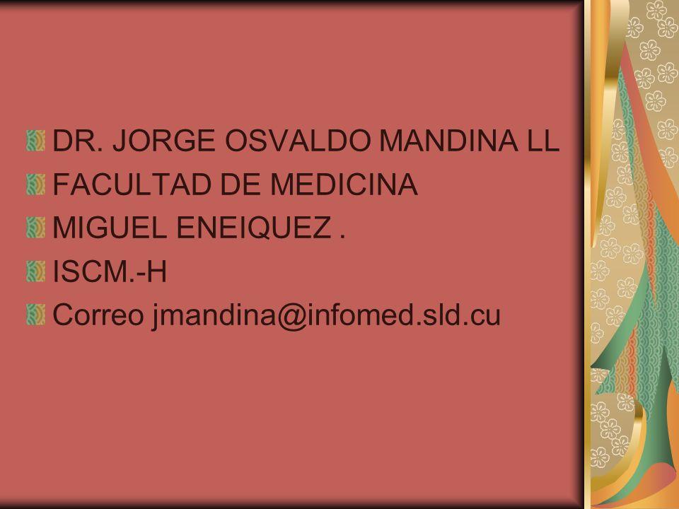 DR. JORGE OSVALDO MANDINA LL FACULTAD DE MEDICINA MIGUEL ENEIQUEZ. ISCM.-H Correo jmandina@infomed.sld.cu