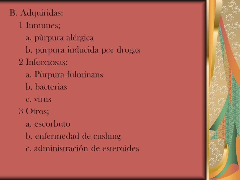 B. Adquiridas: 1 Inmunes; a. pùrpura alérgica b. pùrpura inducida por drogas 2 Infecciosas: a. Pùrpura fulminans b. bacterias c. virus 3 Otros; a. esc