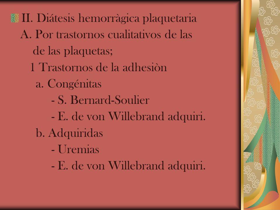 II. Diátesis hemorràgica plaquetaria A. Por trastornos cualitativos de las de las plaquetas; 1 Trastornos de la adhesiòn a. Congénitas - S. Bernard-So