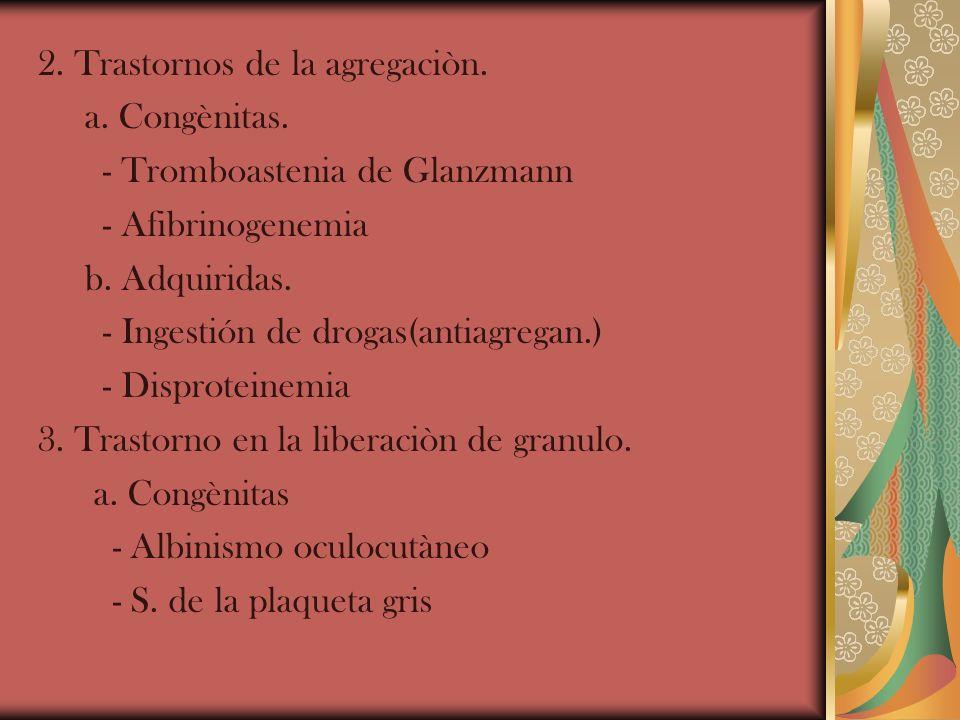 2. Trastornos de la agregaciòn. a. Congènitas. - Tromboastenia de Glanzmann - Afibrinogenemia b. Adquiridas. - Ingestión de drogas(antiagregan.) - Dis