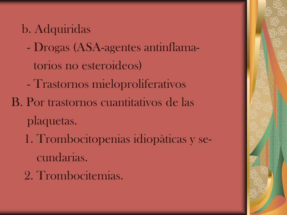 b. Adquiridas - Drogas (ASA-agentes antinflama- torios no esteroideos) - Trastornos mieloproliferativos B. Por trastornos cuantitativos de las plaquet