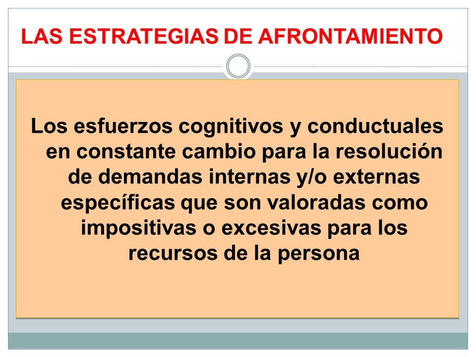 LAS ESTRATEGIAS DE AFRONTAMIENTO Los esfuerzos cognitivos y conductuales en constante cambio para la resolución de demandas internas y/o externas espe
