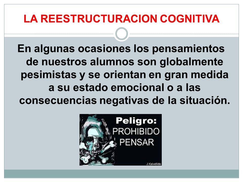 LA REESTRUCTURACION COGNITIVA En algunas ocasiones los pensamientos de nuestros alumnos son globalmente pesimistas y se orientan en gran medida a su e